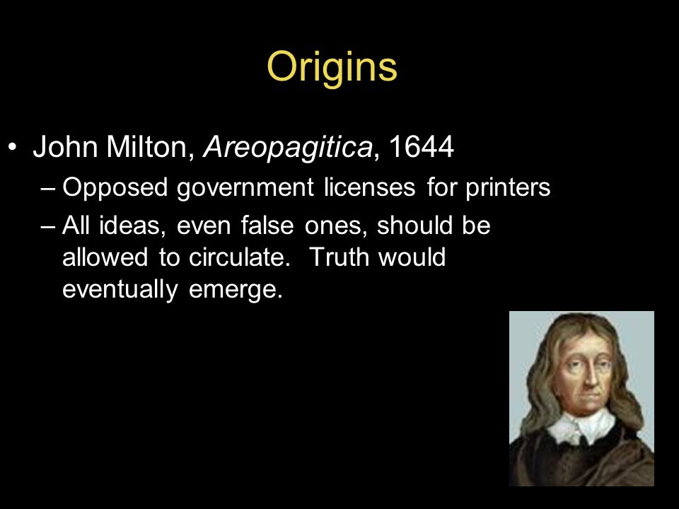 Origins John Milton, Areopagitica, 1644 –Opposed government licenses for printers –All ideas, even false ones, should be allowed to circulate.