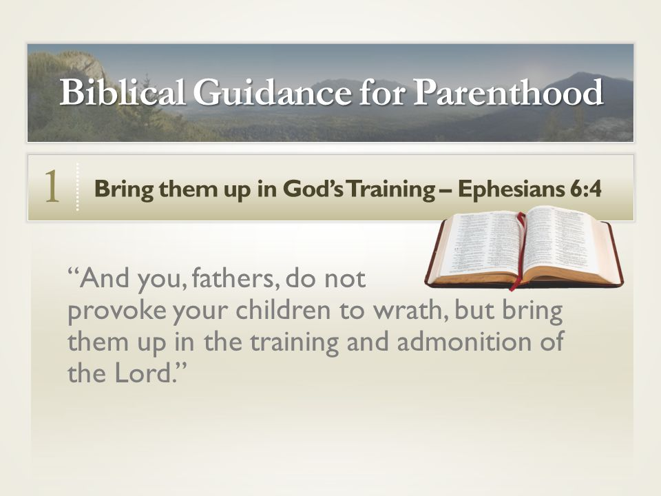 Bring them up in God's Training – Ephesians 6:4 1 Biblical Guidance for Parenthood And you, fathers, do not provoke your children to wrath, but bring them up in the training and admonition of the Lord.