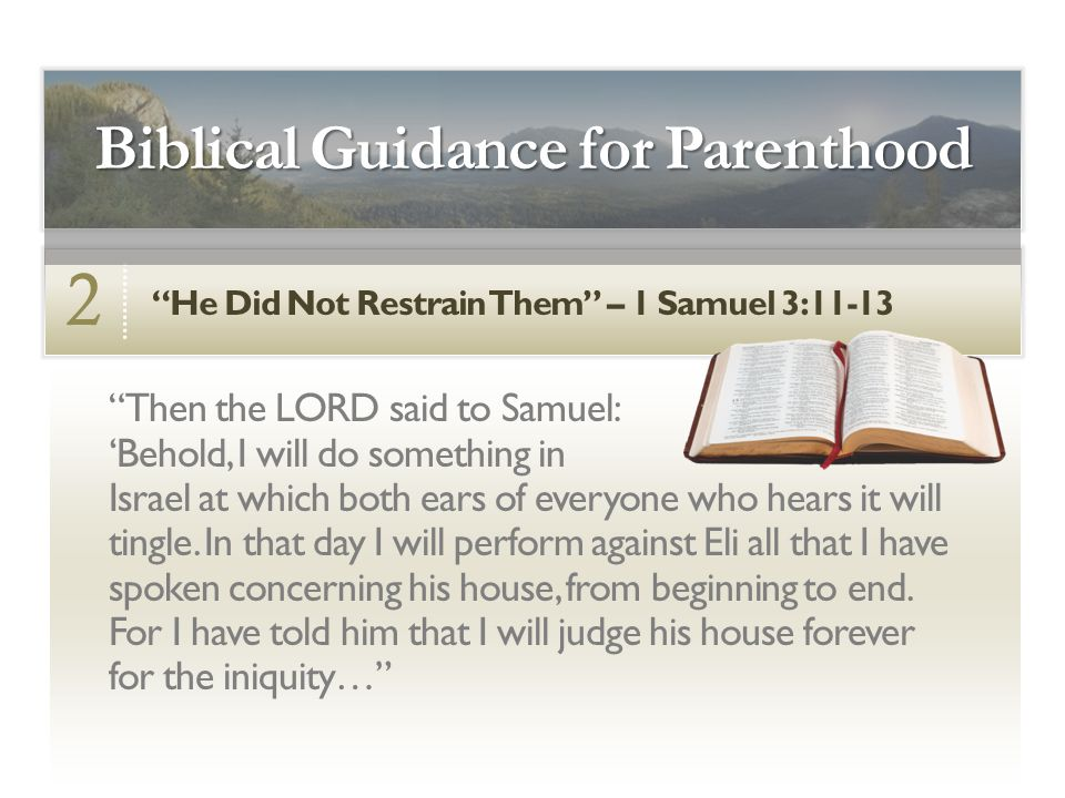 He Did Not Restrain Them – 1 Samuel 3:11-13 2 Biblical Guidance for Parenthood Then the LORD said to Samuel: 'Behold, I will do something in Israel at which both ears of everyone who hears it will tingle.