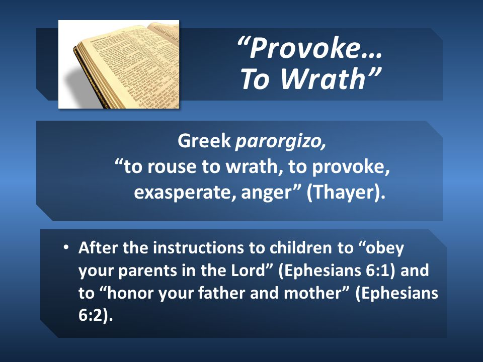 Provoke… To Wrath Greek parorgizo, to rouse to wrath, to provoke, exasperate, anger (Thayer).