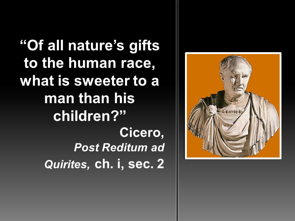 Of all nature's gifts to the human race, what is sweeter to a man than his children? Cicero, Post Reditum ad Quirites, ch.