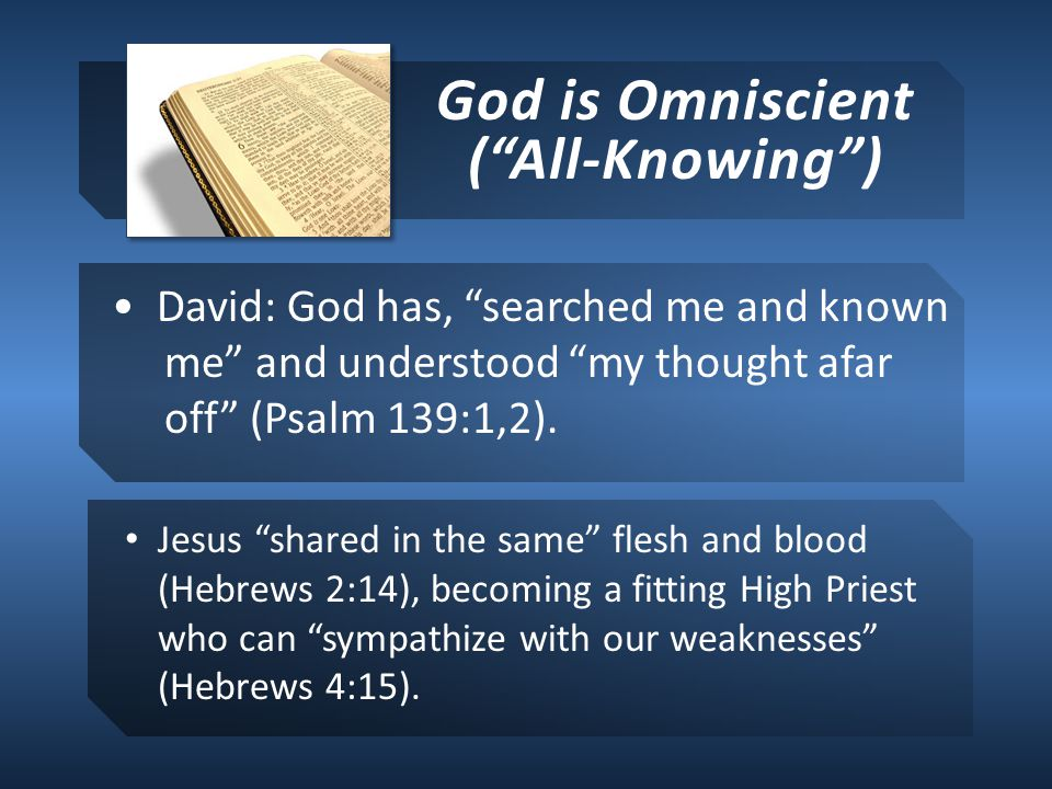 God is Omniscient ( All-Knowing ) David: God has, searched me and known me and understood my thought afar off (Psalm 139:1,2).