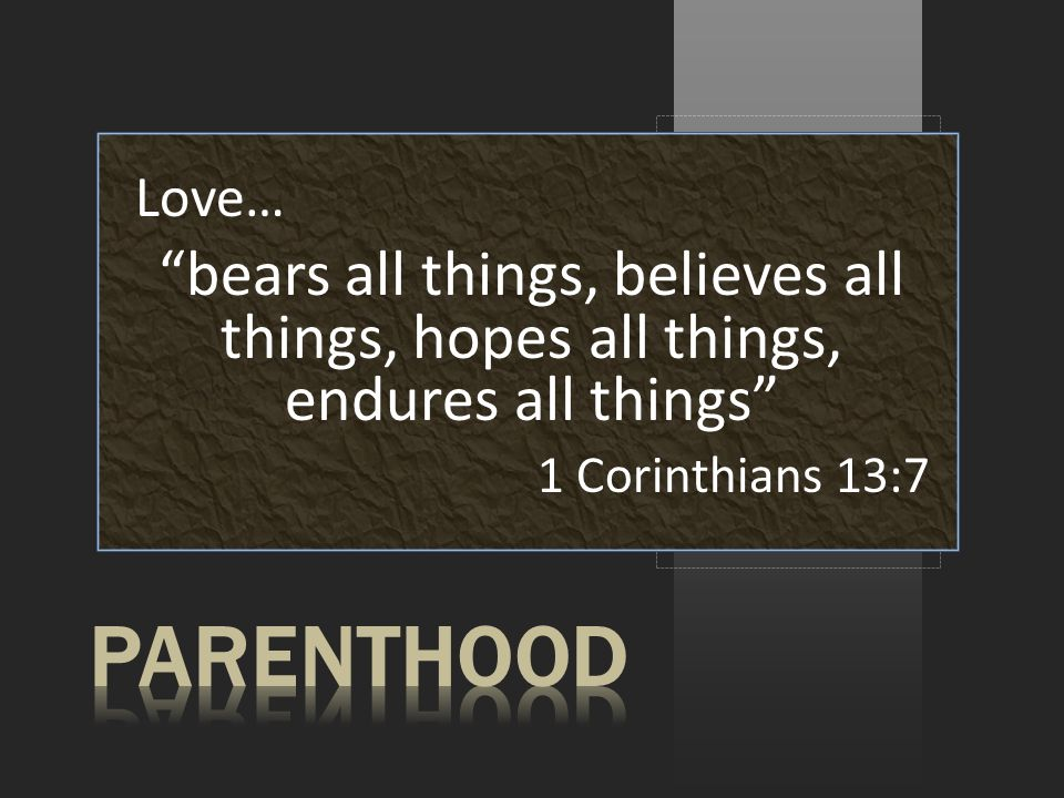 Love… bears all things, believes all things, hopes all things, endures all things 1 Corinthians 13:7
