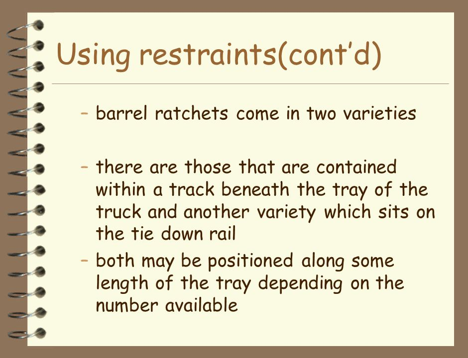 Using restraints(cont'd) –barrel ratchets come in two varieties –there are those that are contained within a track beneath the tray of the truck and another variety which sits on the tie down rail –both may be positioned along some length of the tray depending on the number available