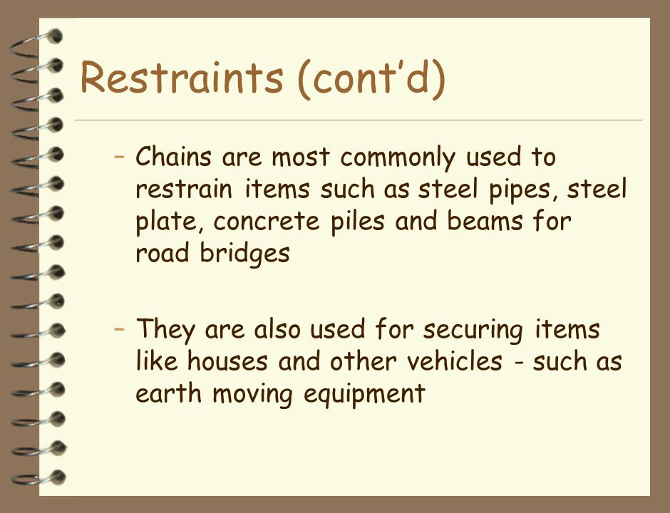 Restraints (cont'd) –Chains are most commonly used to restrain items such as steel pipes, steel plate, concrete piles and beams for road bridges –They are also used for securing items like houses and other vehicles - such as earth moving equipment
