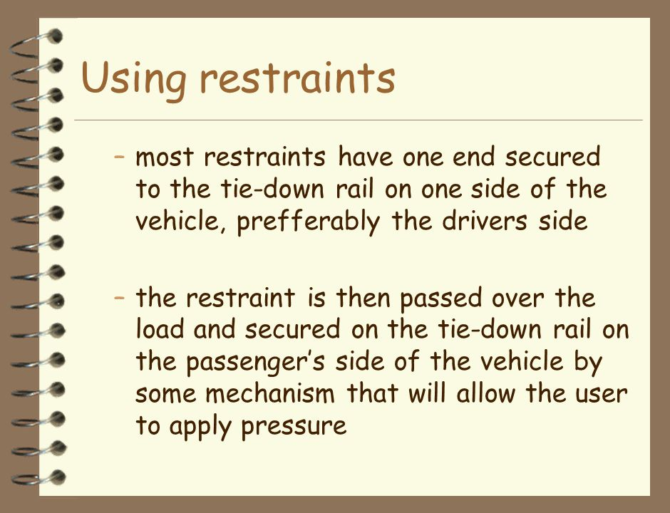 Using restraints –most restraints have one end secured to the tie-down rail on one side of the vehicle, prefferably the drivers side –the restraint is then passed over the load and secured on the tie-down rail on the passenger's side of the vehicle by some mechanism that will allow the user to apply pressure