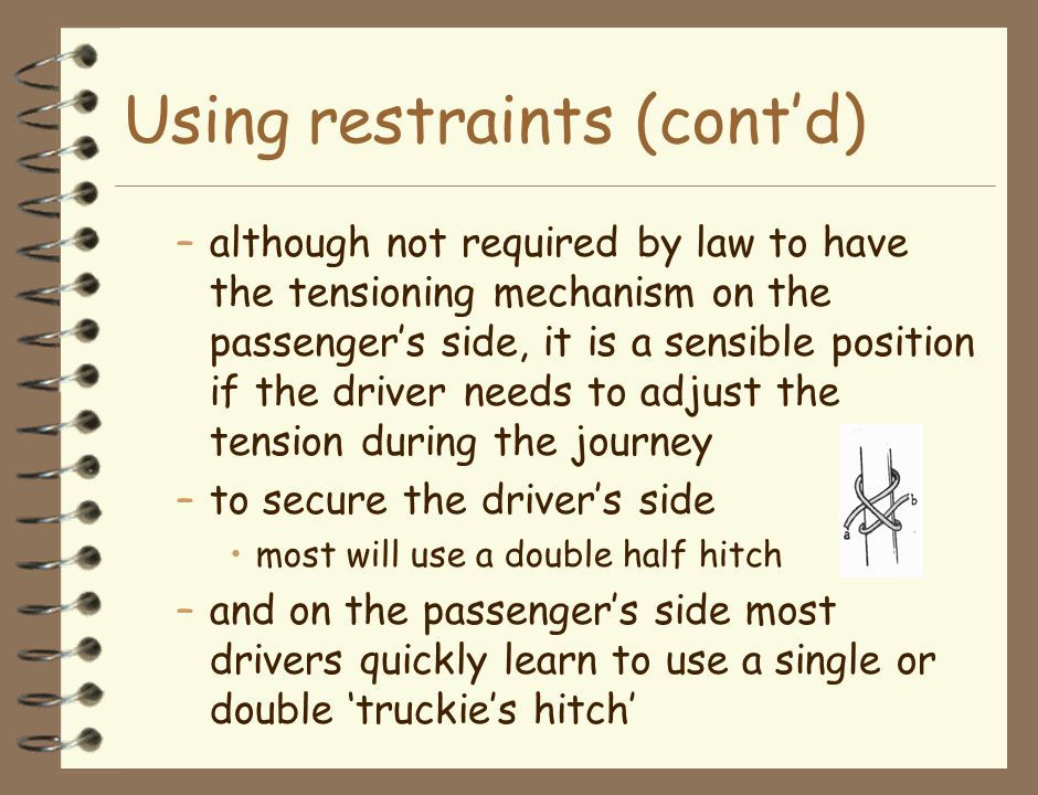 Using restraints (cont'd) –although not required by law to have the tensioning mechanism on the passenger's side, it is a sensible position if the driver needs to adjust the tension during the journey –to secure the driver's side most will use a double half hitch –and on the passenger's side most drivers quickly learn to use a single or double 'truckie's hitch'