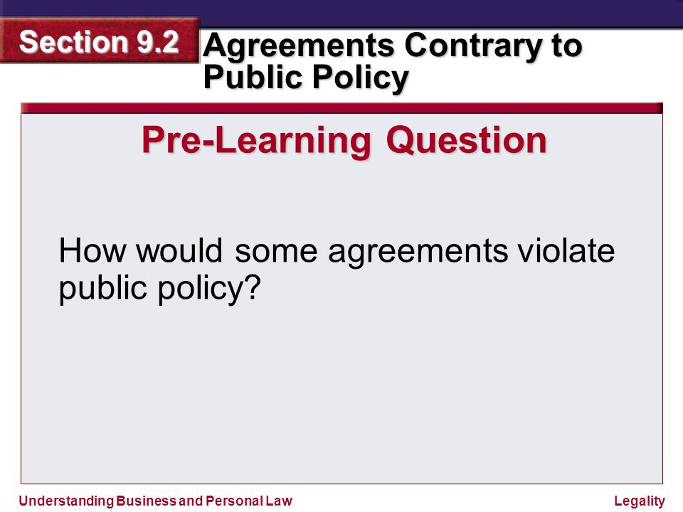 Understanding Business and Personal Law Agreements Contrary to Public Policy Section 9.2 Legality Violations of Public Policy If an activity harms the health, safety, welfare, or morals of the public, that activity violates public policy.