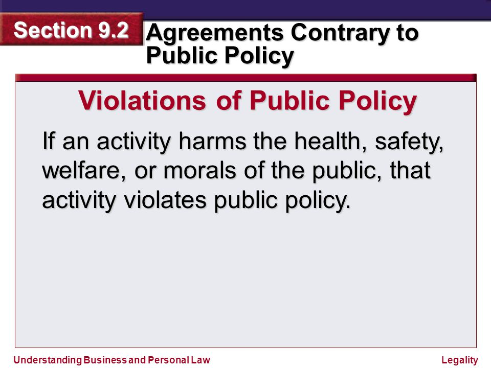 Understanding Business and Personal Law Agreements Contrary to Public Policy Section 9.2 Legality Violations of Public Policy The most common agreements that violate public policy include: Agreements that unreasonably restrain trade  contracts not to compete  price fixing agreements  agreements to defeat competitive bidding