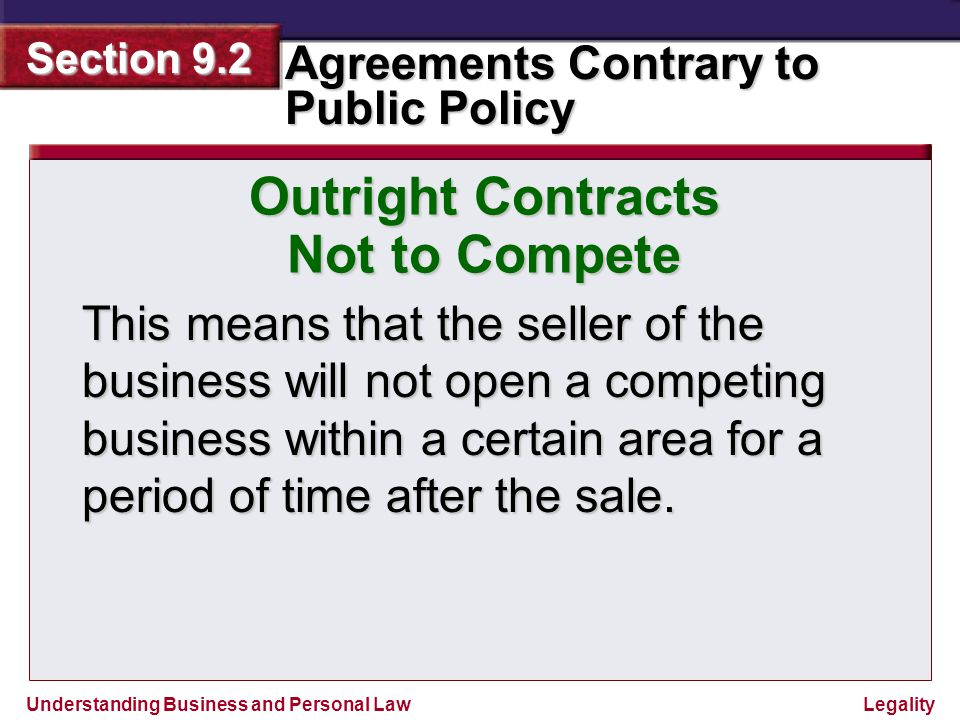 Understanding Business and Personal Law Agreements Contrary to Public Policy Section 9.2 Legality Outright Contracts Not to Compete The court will uphold such a restriction if it is reasonable in time and geographic location.