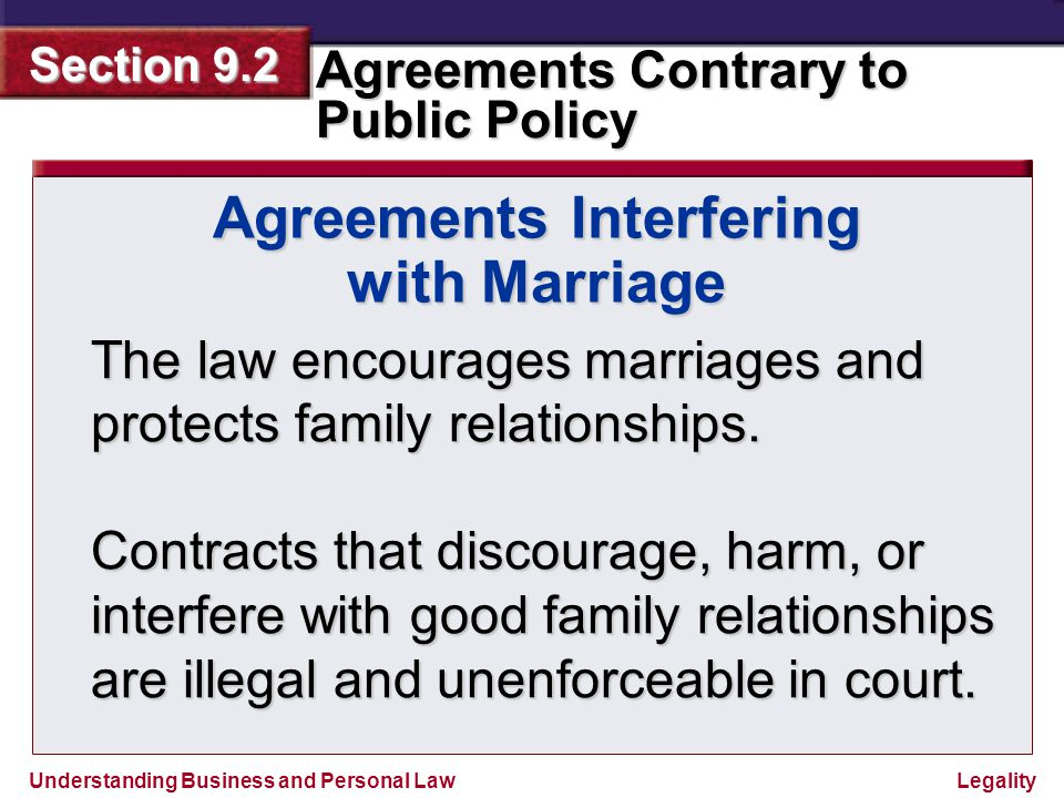 Understanding Business and Personal Law Agreements Contrary to Public Policy Section 9.2 Legality Agreements Interfering with Marriage For example, a contract promising money in exchange for not marrying would be void.