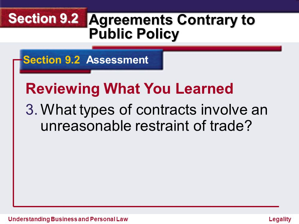 Understanding Business and Personal Law Agreements Contrary to Public Policy Section 9.2 Legality Reviewing What You Learned Contracts not to compete, price fixing, and agreements to defeat competitive bidding.