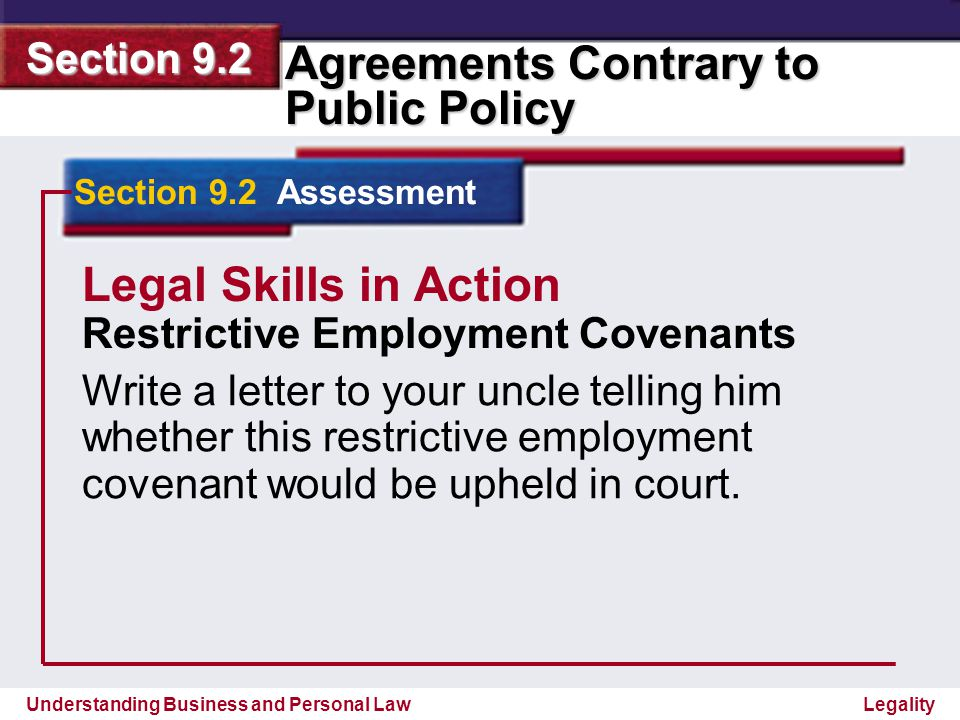 Understanding Business and Personal Law Agreements Contrary to Public Policy Section 9.2 Legality Section 9.2 Assessment Legal Skills in Action Answer Restrictive Employment Covenants Answers will vary, but should address whether the geographic region and time periods specified would be considered reasonable.