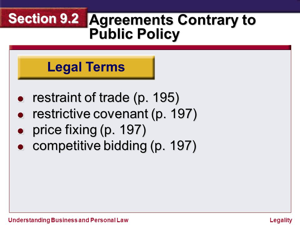 Understanding Business and Personal Law Agreements Contrary to Public Policy Section 9.2 Legality The Nature of Public Policy Violations of Public Policy Agreements that Unreasonably Restrain Trade Agreements to Obstruct Justice Agreements Inducing Breach of Duty or Fraud Agreements Interfering with Marriage Section Outline Effect of Illegality