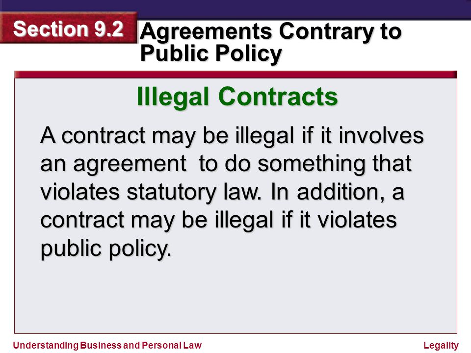 Understanding Business and Personal Law Agreements Contrary to Public Policy Section 9.2 Legality 9.2 Illegal Contracts violate state statutes civil and criminal statutes usury statutes gambling statues Sunday statutes licensing statutes agreements that unreasonably restrain trade agreements to obstruct justice agreements inducing breach of duty or fraud agreements interfering with marriage Illegal contracts that violate public policy