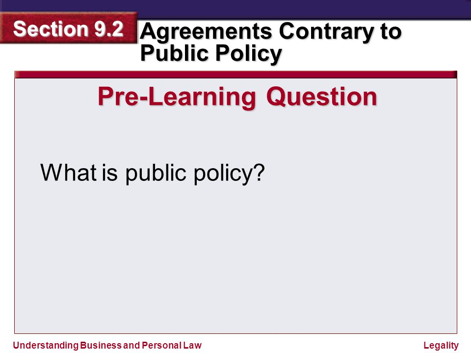 Understanding Business and Personal Law Agreements Contrary to Public Policy Section 9.2 Legality The Nature of Public Policy Public Policy is a time-honored legal doctrine.