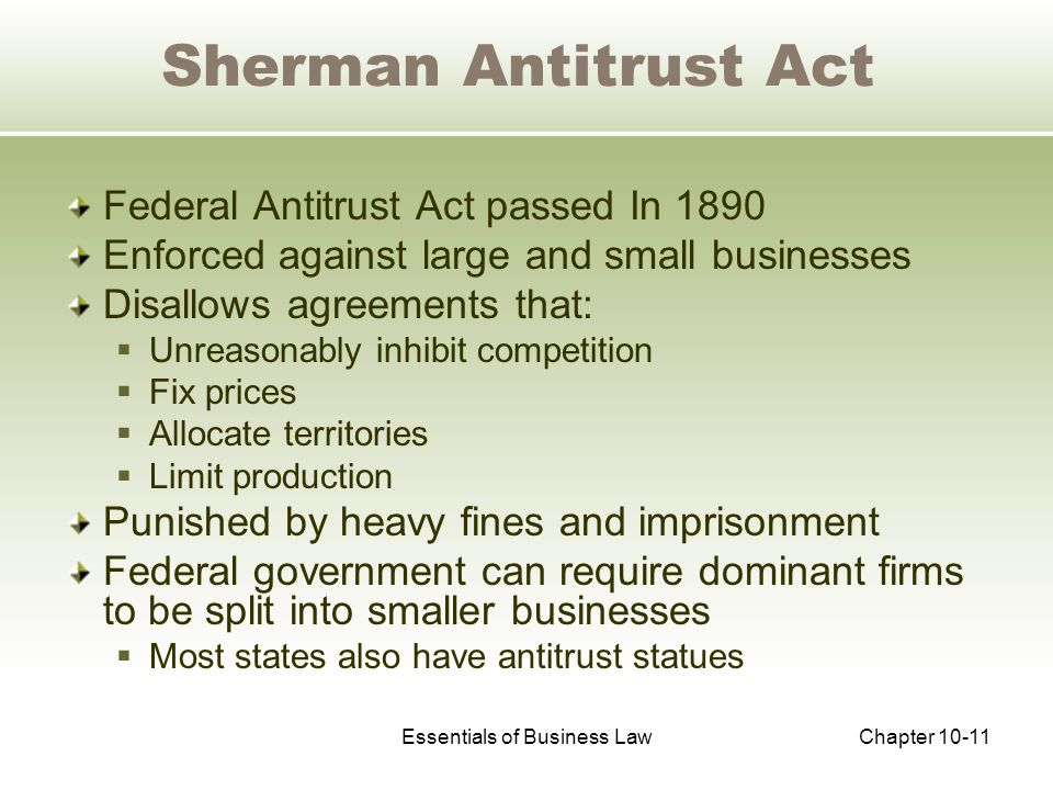 Essentials of Business LawChapter 10-11 Sherman Antitrust Act Federal Antitrust Act passed In 1890 Enforced against large and small businesses Disallows agreements that:  Unreasonably inhibit competition  Fix prices  Allocate territories  Limit production Punished by heavy fines and imprisonment Federal government can require dominant firms to be split into smaller businesses  Most states also have antitrust statues