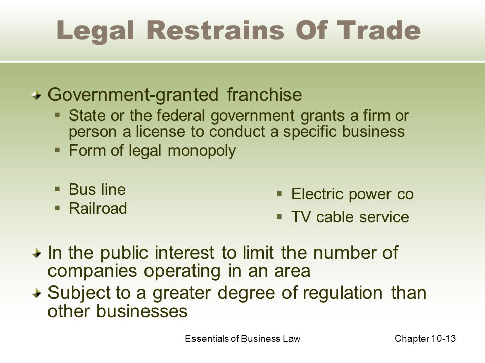 Essentials of Business LawChapter 10-13 Legal Restrains Of Trade Government-granted franchise  State or the federal government grants a firm or person a license to conduct a specific business  Form of legal monopoly  Bus line  Railroad In the public interest to limit the number of companies operating in an area Subject to a greater degree of regulation than other businesses  Electric power co  TV cable service