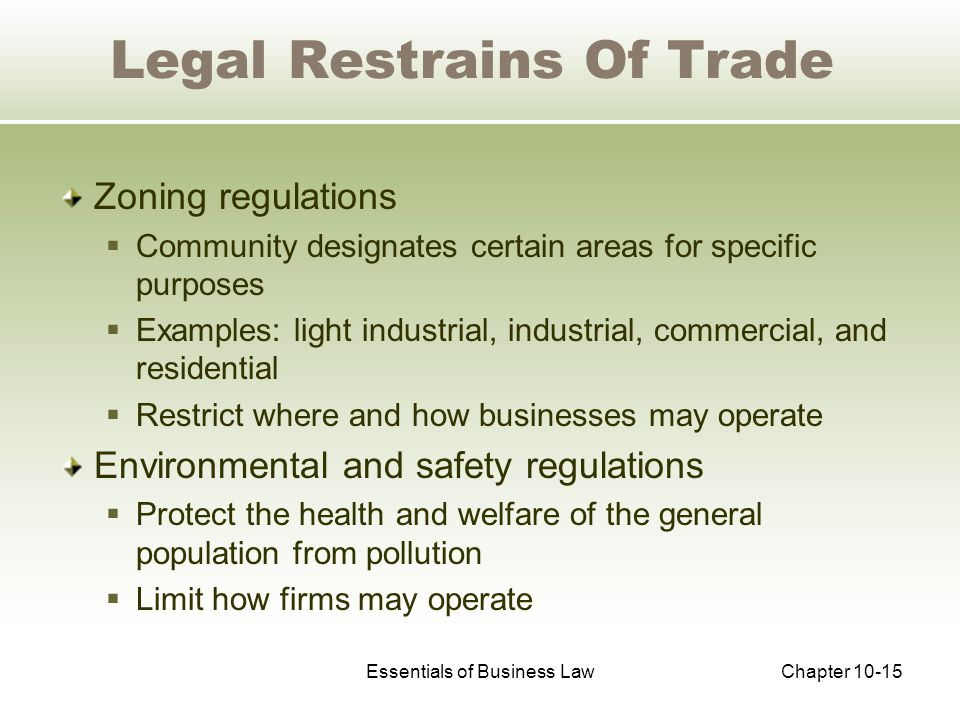 Essentials of Business LawChapter 10-15 Zoning regulations  Community designates certain areas for specific purposes  Examples: light industrial, industrial, commercial, and residential  Restrict where and how businesses may operate Environmental and safety regulations  Protect the health and welfare of the general population from pollution  Limit how firms may operate Legal Restrains Of Trade