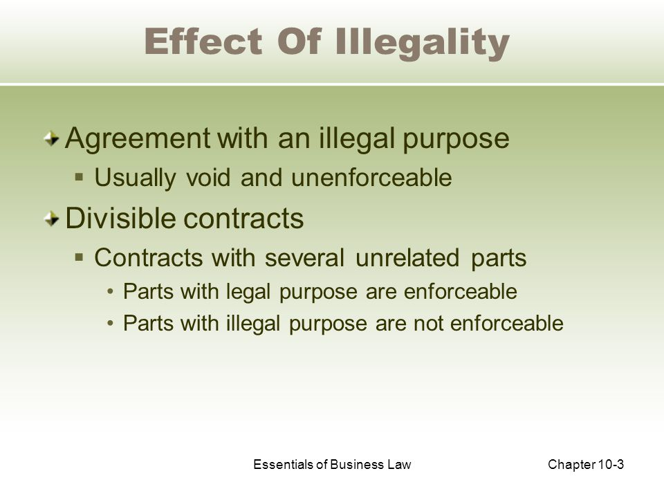 Essentials of Business LawChapter 10-3 Effect Of Illegality Agreement with an illegal purpose  Usually void and unenforceable Divisible contracts  Contracts with several unrelated parts Parts with legal purpose are enforceable Parts with illegal purpose are not enforceable