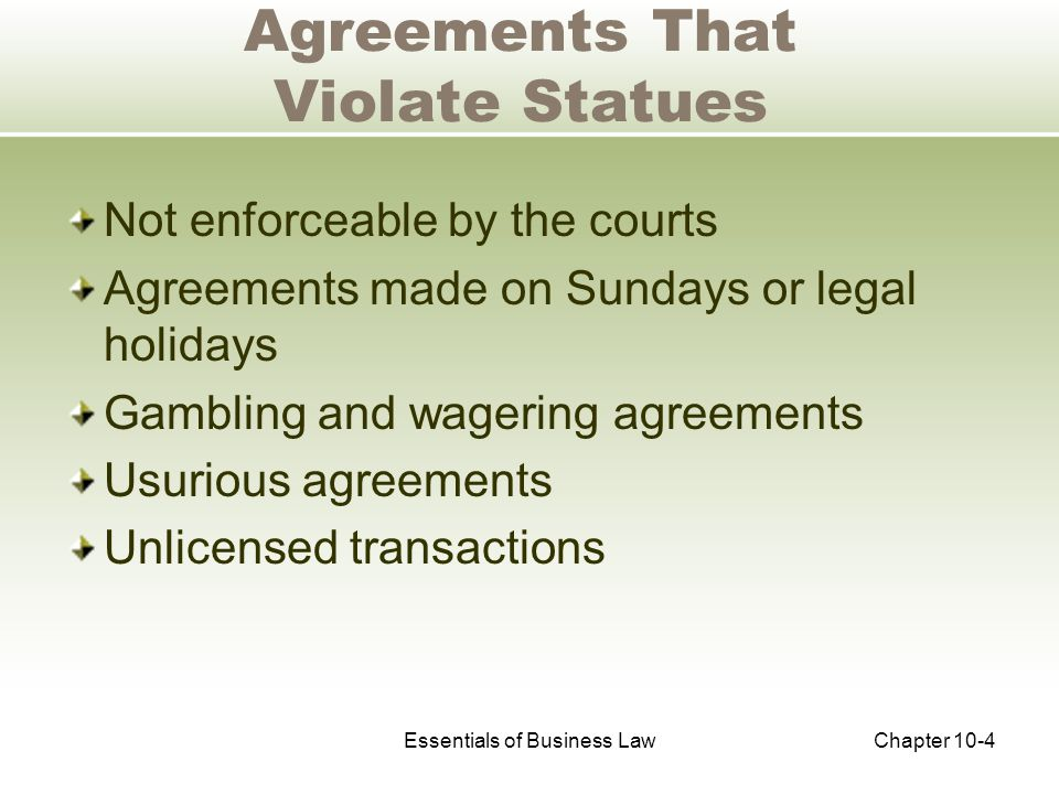 Essentials of Business LawChapter 10-4 Agreements That Violate Statues Not enforceable by the courts Agreements made on Sundays or legal holidays Gambling and wagering agreements Usurious agreements Unlicensed transactions