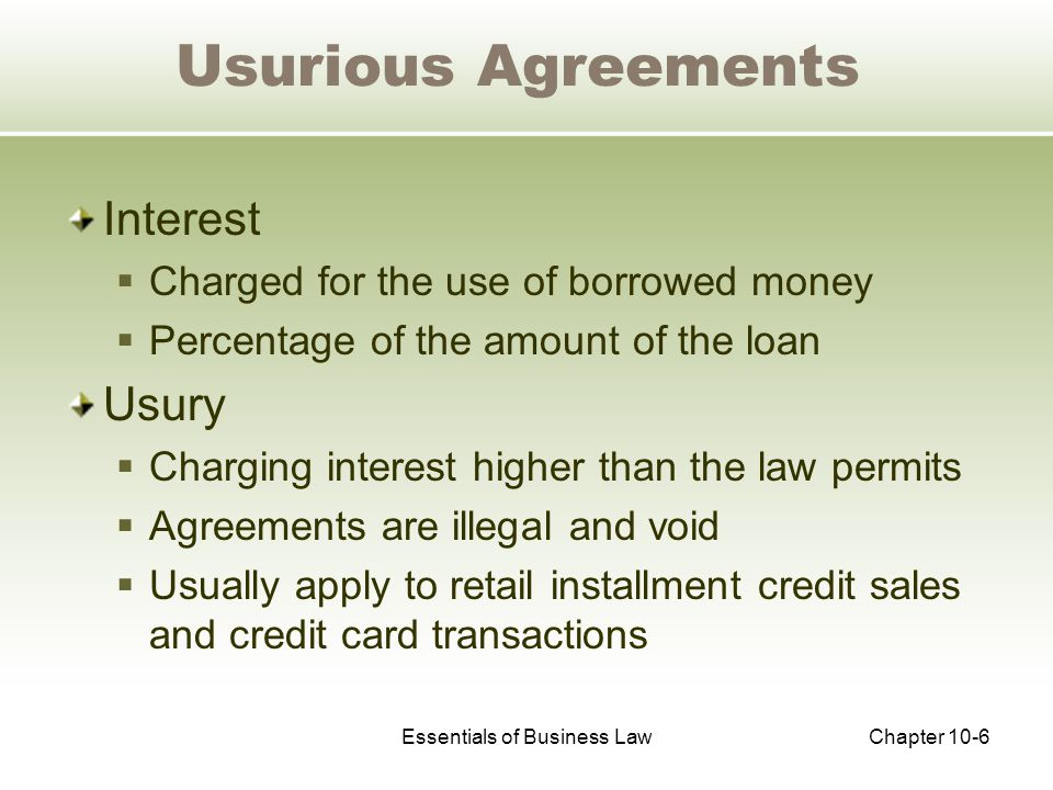 Essentials of Business LawChapter 10-6 Usurious Agreements Interest  Charged for the use of borrowed money  Percentage of the amount of the loan Usury  Charging interest higher than the law permits  Agreements are illegal and void  Usually apply to retail installment credit sales and credit card transactions