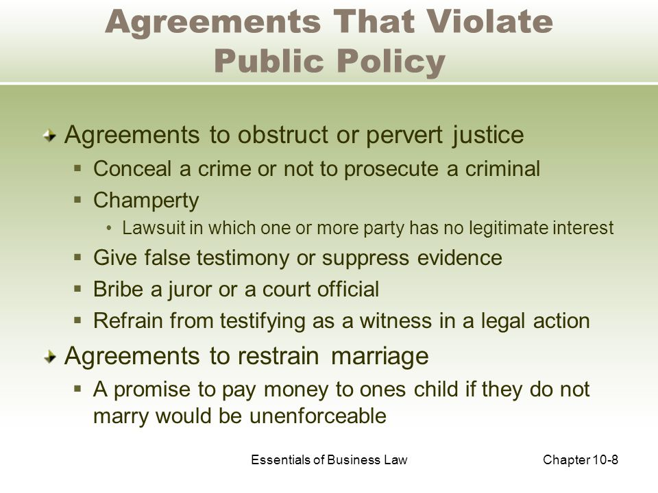 Essentials of Business LawChapter 10-9 Agreements That Violate Public Policy Agreements that interfere with public service  Bribe or interfere with public officials  Obtain political preference in appointments to office  Pay an officer for signing a pardon  Require one of the parties to break a law  Influence a law-making body for personal gain Agreements to defraud creditors and other persons