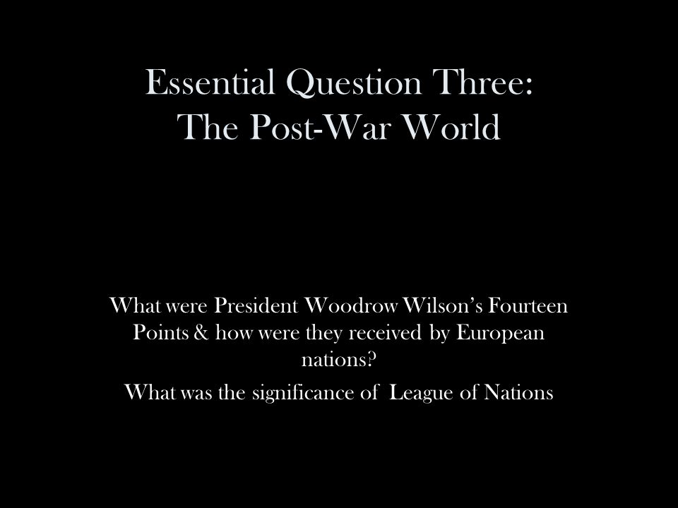 Essential Question Three: The Post-War World What were President Woodrow Wilson's Fourteen Points & how were they received by European nations.