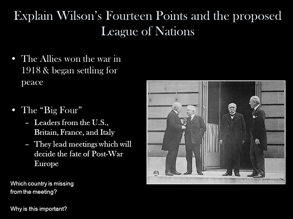 Explain Wilson's Fourteen Points and the proposed League of Nations The Allies won the war in 1918 & began settling for peace The Big Four –Leaders from the U.S., Britain, France, and Italy –They lead meetings which will decide the fate of Post-War Europe Which country is missing from the meeting.