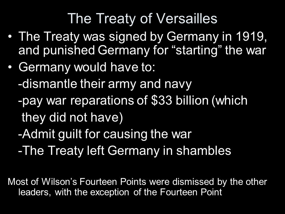 The Treaty of Versailles The Treaty was signed by Germany in 1919, and punished Germany for starting the war Germany would have to: -dismantle their army and navy -pay war reparations of $33 billion (which they did not have) -Admit guilt for causing the war -The Treaty left Germany in shambles Most of Wilson's Fourteen Points were dismissed by the other leaders, with the exception of the Fourteen Point