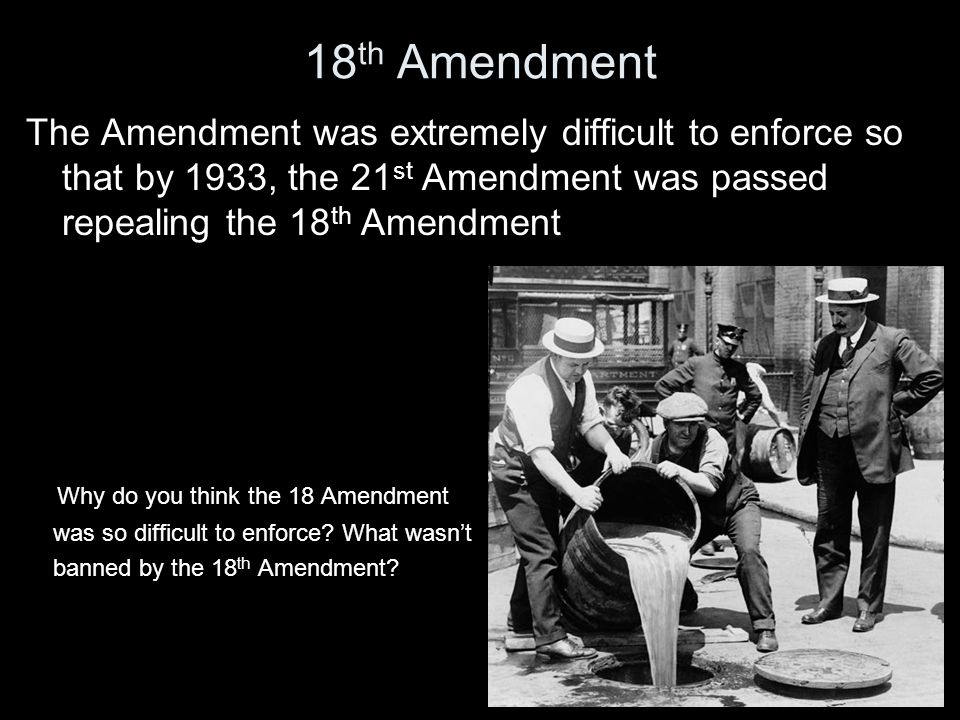 18 th Amendment The Amendment was extremely difficult to enforce so that by 1933, the 21 st Amendment was passed repealing the 18 th Amendment Why do you think the 18 Amendment was so difficult to enforce.