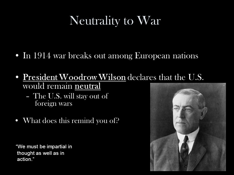 Neutrality to War In 1914 war breaks out among European nations President Woodrow Wilson declares that the U.S.