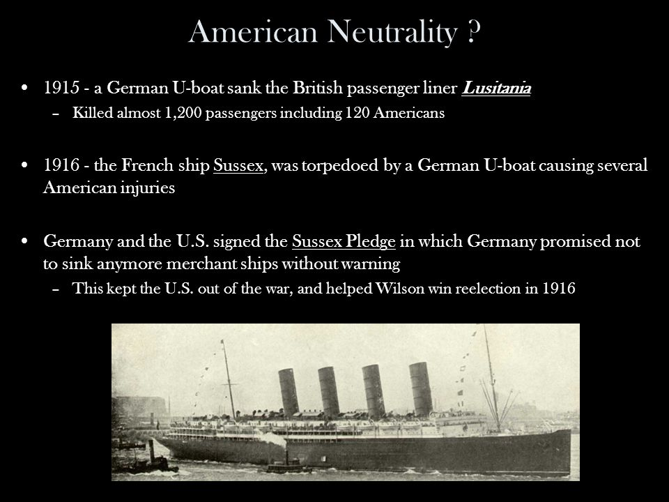 American Neutrality ? 1915 - a German U-boat sank the British passenger liner Lusitania –Killed almost 1,200 passengers including 120 Americans 1916 -