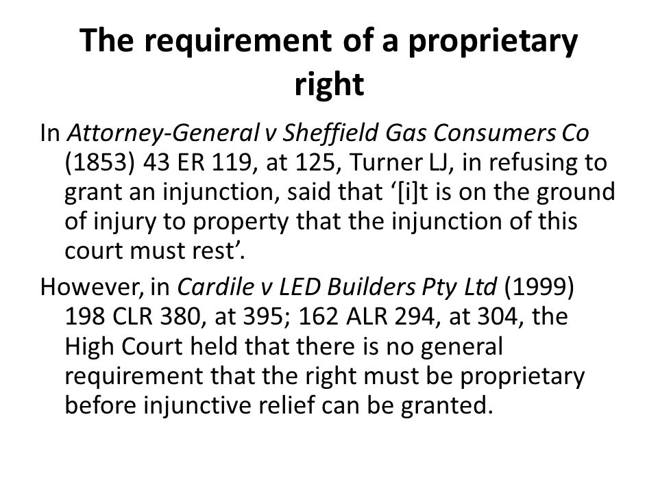The requirement of a proprietary right In Attorney-General v Sheffield Gas Consumers Co (1853) 43 ER 119, at 125, Turner LJ, in refusing to grant an injunction, said that '[i]t is on the ground of injury to property that the injunction of this court must rest'.