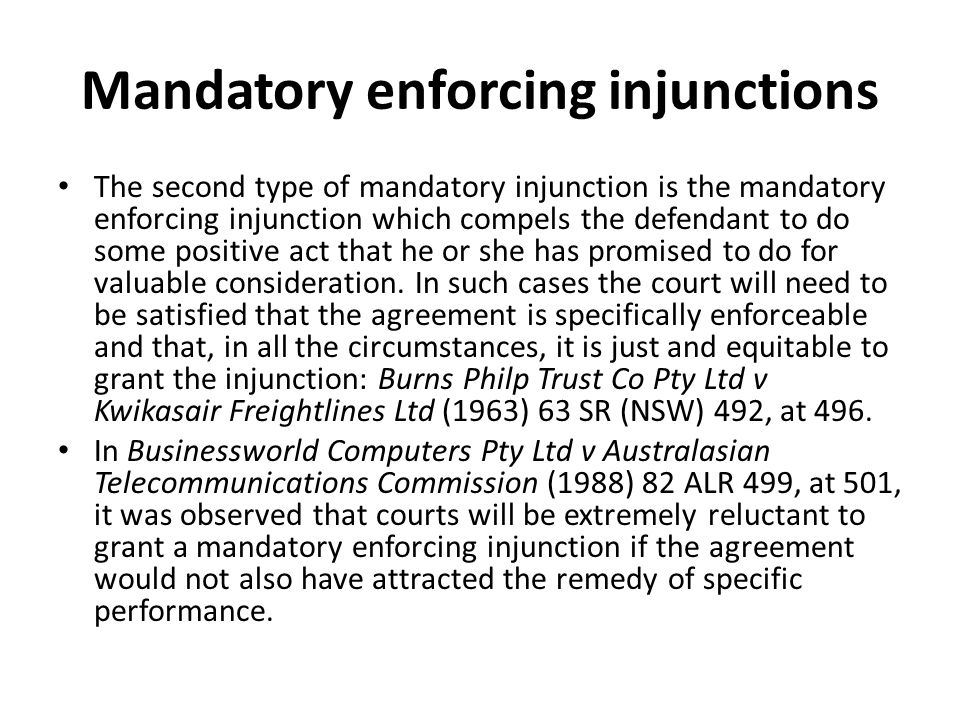 Mandatory enforcing injunctions The second type of mandatory injunction is the mandatory enforcing injunction which compels the defendant to do some positive act that he or she has promised to do for valuable consideration.