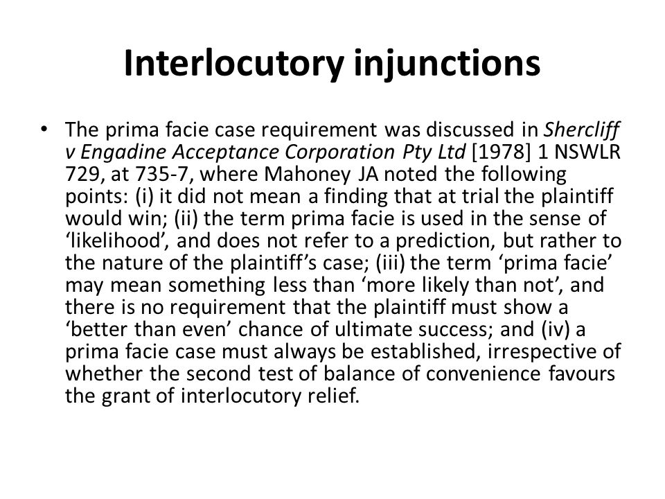 Interlocutory injunctions The prima facie case requirement was discussed in Shercliff v Engadine Acceptance Corporation Pty Ltd [1978] 1 NSWLR 729, at 735-7, where Mahoney JA noted the following points: (i) it did not mean a finding that at trial the plaintiff would win; (ii) the term prima facie is used in the sense of 'likelihood', and does not refer to a prediction, but rather to the nature of the plaintiff's case; (iii) the term 'prima facie' may mean something less than 'more likely than not', and there is no requirement that the plaintiff must show a 'better than even' chance of ultimate success; and (iv) a prima facie case must always be established, irrespective of whether the second test of balance of convenience favours the grant of interlocutory relief.