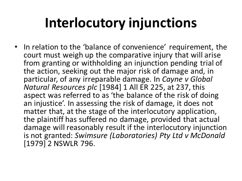 Interlocutory injunctions In relation to the 'balance of convenience' requirement, the court must weigh up the comparative injury that will arise from granting or withholding an injunction pending trial of the action, seeking out the major risk of damage and, in particular, of any irreparable damage.