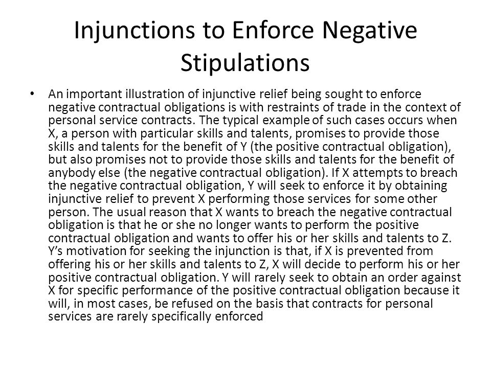 Injunctions to Enforce Negative Stipulations An important illustration of injunctive relief being sought to enforce negative contractual obligations is with restraints of trade in the context of personal service contracts.
