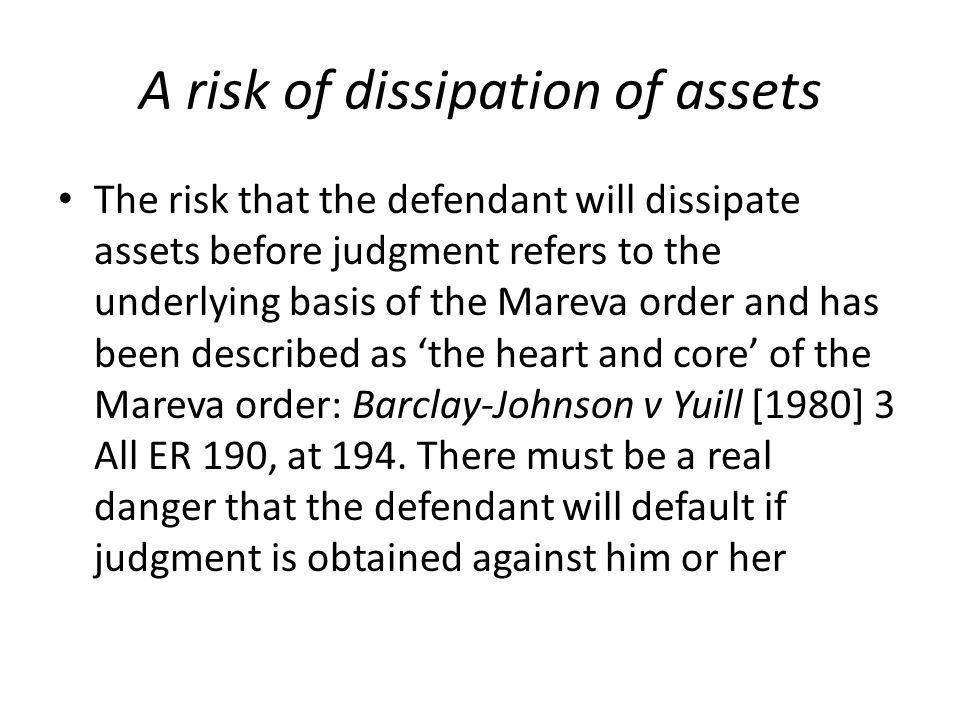 A risk of dissipation of assets The risk that the defendant will dissipate assets before judgment refers to the underlying basis of the Mareva order and has been described as 'the heart and core' of the Mareva order: Barclay-Johnson v Yuill [1980] 3 All ER 190, at 194.
