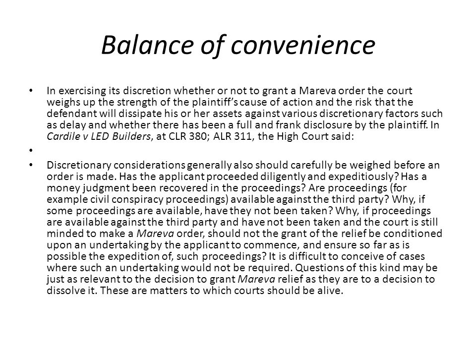 Balance of convenience In exercising its discretion whether or not to grant a Mareva order the court weighs up the strength of the plaintiff's cause of action and the risk that the defendant will dissipate his or her assets against various discretionary factors such as delay and whether there has been a full and frank disclosure by the plaintiff.