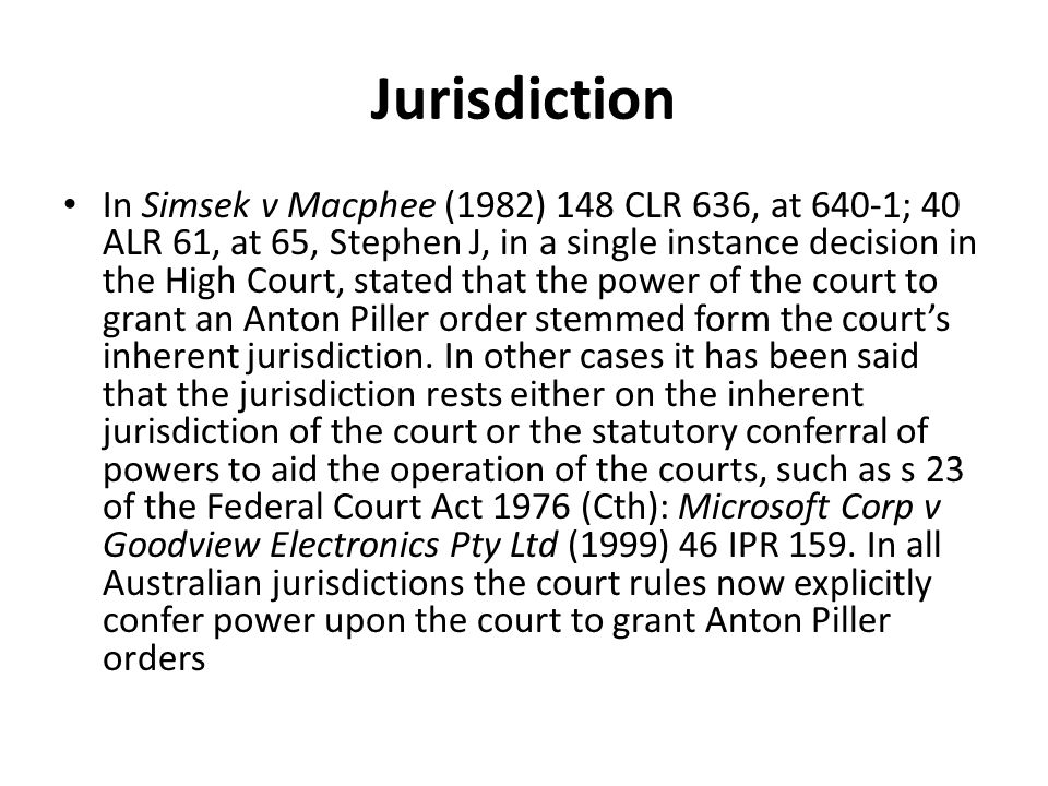 Jurisdiction In Simsek v Macphee (1982) 148 CLR 636, at 640-1; 40 ALR 61, at 65, Stephen J, in a single instance decision in the High Court, stated that the power of the court to grant an Anton Piller order stemmed form the court's inherent jurisdiction.
