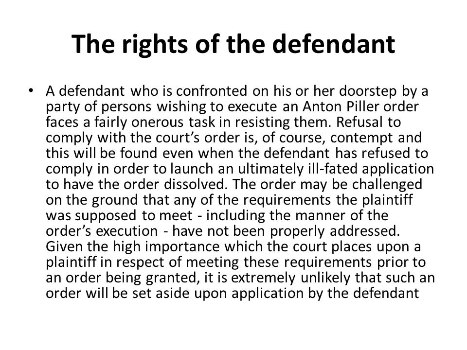 The rights of the defendant A defendant who is confronted on his or her doorstep by a party of persons wishing to execute an Anton Piller order faces a fairly onerous task in resisting them.
