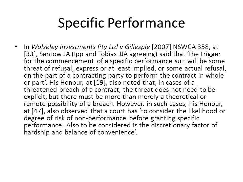 Specific Performance In Wolseley Investments Pty Ltd v Gillespie [2007] NSWCA 358, at [33], Santow JA (Ipp and Tobias JJA agreeing) said that 'the trigger for the commencement of a specific performance suit will be some threat of refusal, express or at least implied, or some actual refusal, on the part of a contracting party to perform the contract in whole or part'.