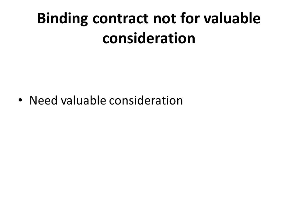 Binding contract not for valuable consideration Need valuable consideration