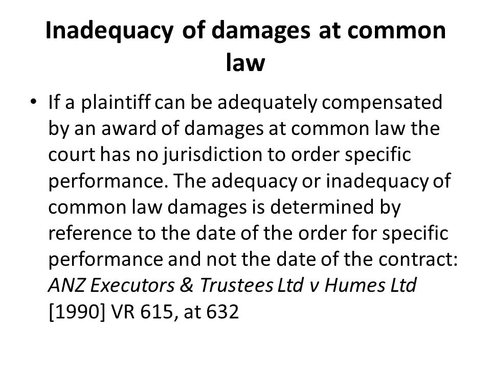Inadequacy of damages at common law If a plaintiff can be adequately compensated by an award of damages at common law the court has no jurisdiction to order specific performance.