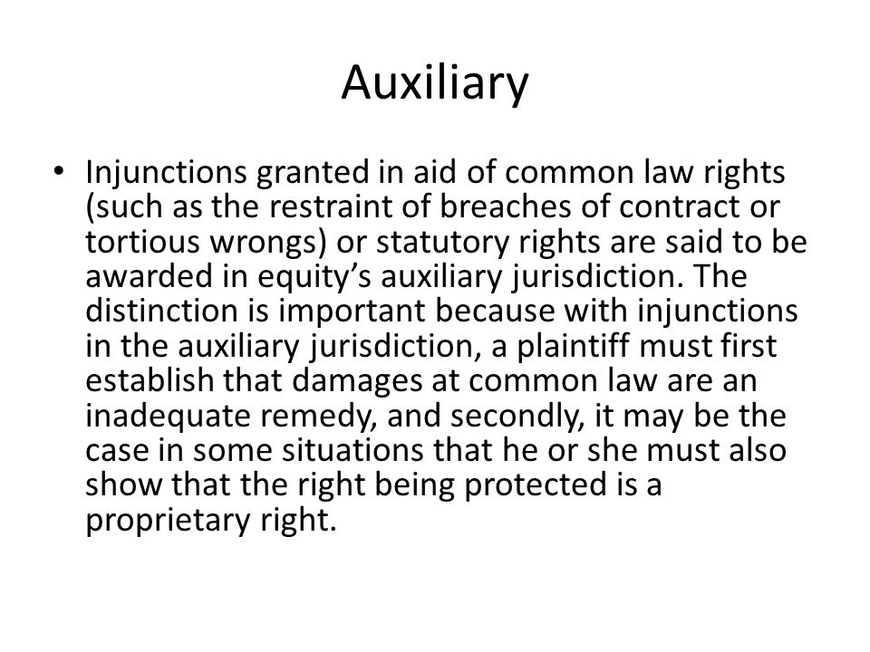 Auxiliary Injunctions granted in aid of common law rights (such as the restraint of breaches of contract or tortious wrongs) or statutory rights are said to be awarded in equity's auxiliary jurisdiction.