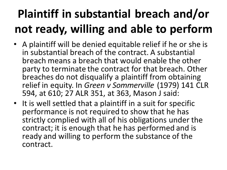 Plaintiff in substantial breach and/or not ready, willing and able to perform A plaintiff will be denied equitable relief if he or she is in substantial breach of the contract.