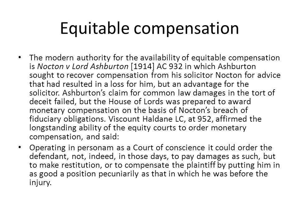 Equitable compensation The modern authority for the availability of equitable compensation is Nocton v Lord Ashburton [1914] AC 932 in which Ashburton sought to recover compensation from his solicitor Nocton for advice that had resulted in a loss for him, but an advantage for the solicitor.