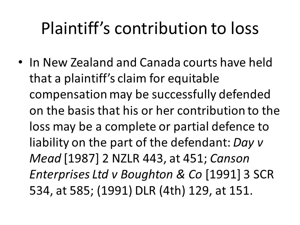 Plaintiff's contribution to loss In New Zealand and Canada courts have held that a plaintiff's claim for equitable compensation may be successfully defended on the basis that his or her contribution to the loss may be a complete or partial defence to liability on the part of the defendant: Day v Mead [1987] 2 NZLR 443, at 451; Canson Enterprises Ltd v Boughton & Co [1991] 3 SCR 534, at 585; (1991) DLR (4th) 129, at 151.
