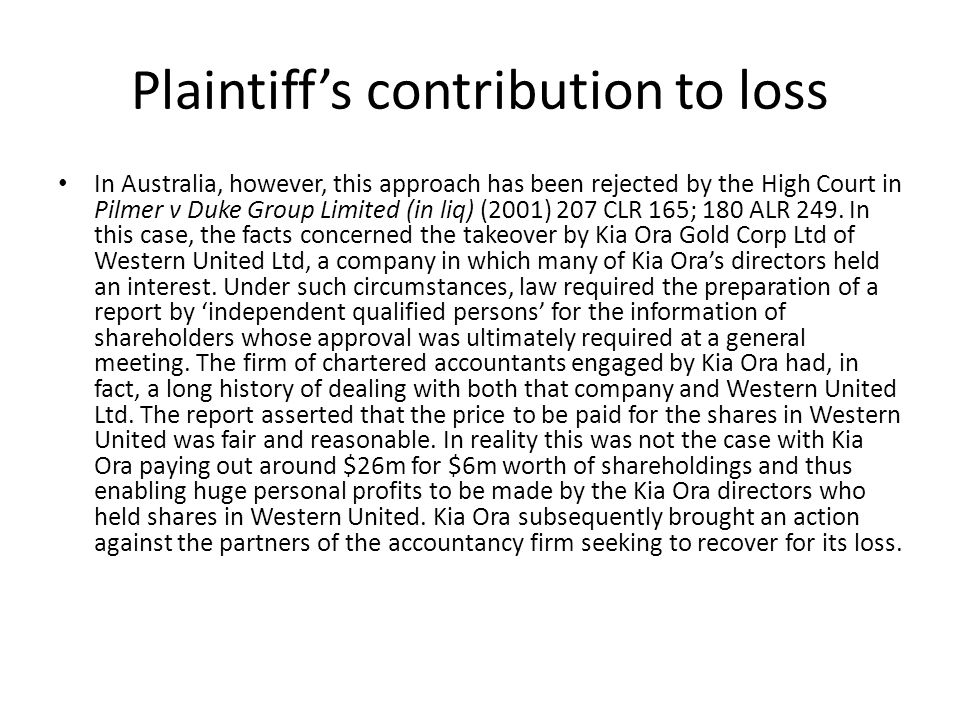 Plaintiff's contribution to loss In Australia, however, this approach has been rejected by the High Court in Pilmer v Duke Group Limited (in liq) (2001) 207 CLR 165; 180 ALR 249.
